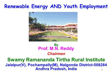 1 Renewable <strong>Energy</strong> AND Youth Employment By Prof. M.N. Reddy Chairman Swamy Ramananda Tirtha Rural Institute Jalalpur(V), Pochampally(M), Nalgonda District-508284.