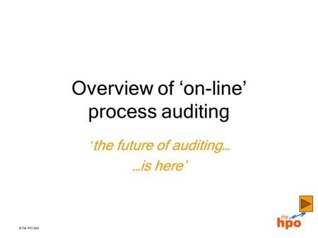 © The HPO 2003 Overview of 'on-line' process auditing ' the future of auditing… …is here'
