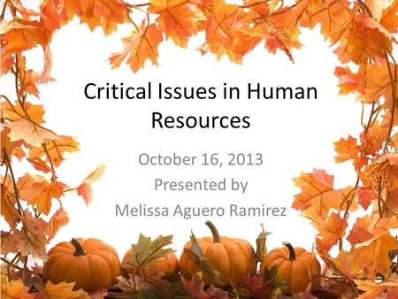 Critical Issues in Human Resources October 16, 2013 Presented by Melissa Aguero Ramirez.