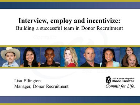 Interview, employ and incentivize: Building a successful team in Donor Recruitment Lisa Ellington Manager, Donor Recruitment.