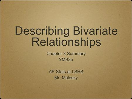 Describing Bivariate Relationships Chapter 3 Summary YMS3e AP Stats at LSHS Mr. Molesky Chapter 3 Summary YMS3e AP Stats at LSHS Mr. Molesky.