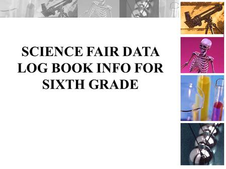 SCIENCE FAIR DATA LOG BOOK INFO FOR SIXTH GRADE. Overview The following information is about what to include in your data log book. You can make one at.