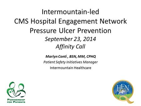 Intermountain-led CMS Hospital Engagement Network Pressure Ulcer Prevention September 23, 2014 Affinity Call Marlyn Conti, BSN, MM, CPHQ Patient Safety.