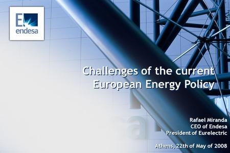 Challenges of the current European Energy Policy Rafael Miranda CEO of Endesa President of Eurelectric Athens, 22th of May of 2008.