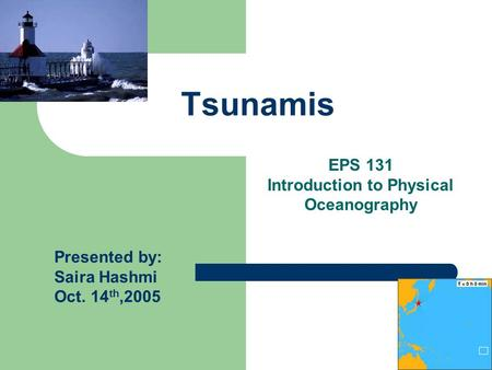 Tsunamis Presented by: Saira Hashmi Oct. 14 th,2005 EPS 131 Introduction to Physical Oceanography.