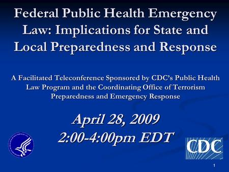 1 Federal Public Health Emergency Law: Implications for State and Local Preparedness and Response A Facilitated Teleconference Sponsored by CDC's Public.
