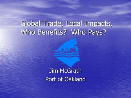 Global Trade, Local Impacts, Who Benefits? Who Pays? Jim McGrath Port of Oakland.