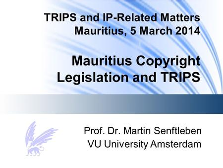TRIPS and IP-Related Matters Mauritius, 5 March 2014 Mauritius Copyright Legislation and TRIPS Prof. Dr. Martin Senftleben VU University Amsterdam.