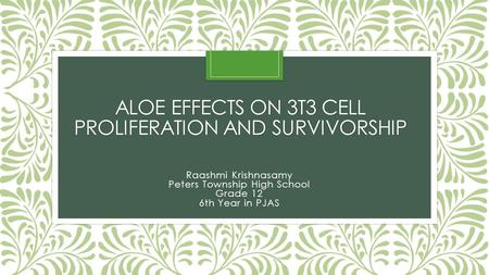 ALOE EFFECTS ON 3T3 CELL PROLIFERATION AND SURVIVORSHIP Raashmi Krishnasamy Peters Township High School Grade 12 6th Year in PJAS.