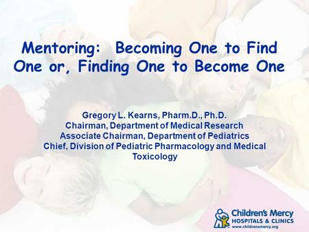 Mentoring: Becoming One to Find One or, Finding One to Become One Gregory L. Kearns, Pharm.D., Ph.D. Chairman, Department of Medical Research Associate.