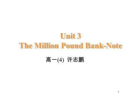 1 Unit 3 The Million Pound Bank-Note 高一 (4) 许志鹏 2 Unit 3 The Million Pound Bank-note Period 1&2: 幻灯片 9-42 页.