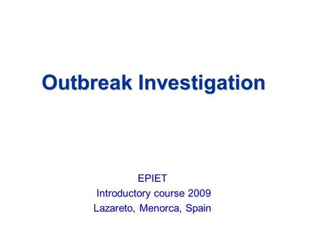 Outbreak Investigation EPIET Introductory course 2009 Lazareto, Menorca, Spain.