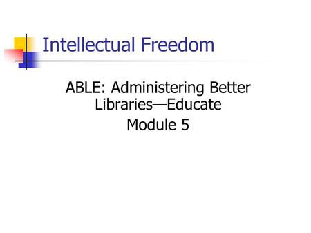 Intellectual Freedom ABLE: Administering Better Libraries—Educate Module 5.