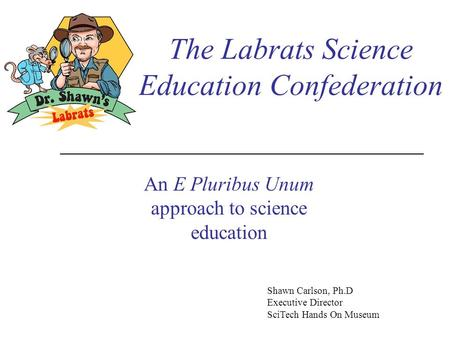 The Labrats Science Education Confederation An E Pluribus Unum approach to science education Shawn Carlson, Ph.D Executive Director SciTech Hands On Museum.