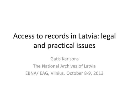 Access to records in Latvia: legal and practical issues Gatis Karlsons The National Archives of Latvia EBNA/ EAG, Vilnius, October 8-9, 2013.