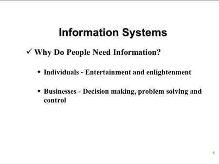1 Information Systems Why Do People Need Information?  Individuals - Entertainment and enlightenment  Businesses - Decision making, problem solving and.