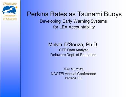 Perkins Rates as Tsunami Buoys Developing Early Warning Systems for LEA Accountability Melvin D'Souza, Ph.D. CTE Data Analyst Delaware Dept. of Education.