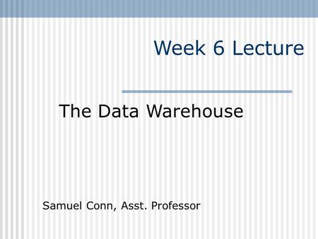 Week 6 Lecture The Data Warehouse Samuel Conn, Asst. Professor.