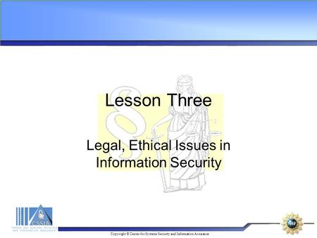 Copyright © Center for Systems Security and Information Assurance Lesson Three Legal, Ethical Issues in Information Security.