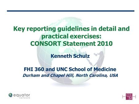 Key reporting guidelines in detail and practical exercises: CONSORT Statement 2010 1 Kenneth Schulz FHI 360 and UNC School of Medicine Durham and Chapel.