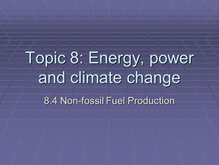 Topic 8: Energy, power and climate change 8.4 Non-fossil Fuel Production.