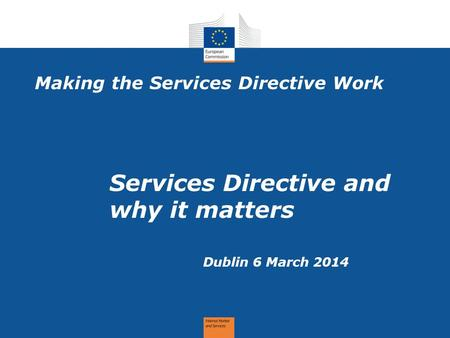 Making the Services Directive Work Dublin 6 March 2014 Services Directive and why it matters.