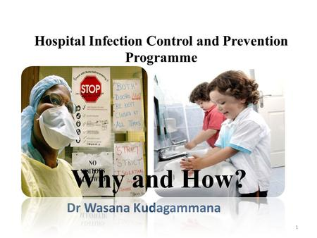 Hospital Infection Control and Prevention Programme Dr Wasana Kudagammana 1 Why and How?