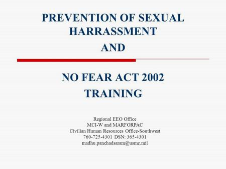 PREVENTION OF SEXUAL HARRASSMENT AND NO FEAR ACT 2002 TRAINING Regional EEO Office MCI-W and MARFORPAC Civilian Human Resources Office-Southwest 760-725-4301.