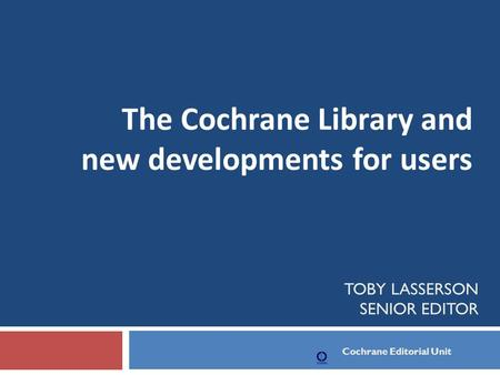 TOBY LASSERSON SENIOR EDITOR The Cochrane Library and new developments for users Cochrane Editorial Unit.