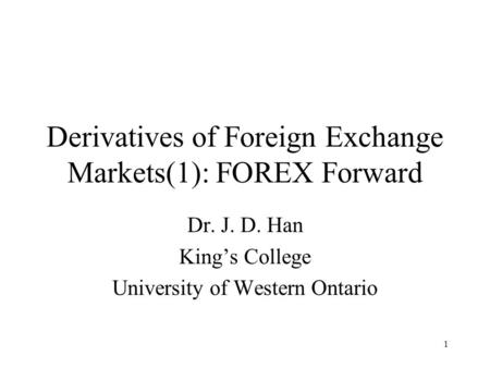 1 Derivatives of Foreign Exchange Markets(1): FOREX Forward Dr. J. D. Han King's College University of Western Ontario.