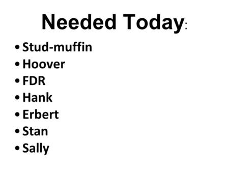 Needed Today : Stud-muffin Hoover FDR Hank Erbert Stan Sally * Remember: Accents are always welcome & encouraged!