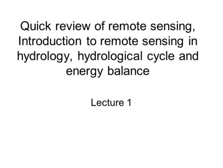 Quick review of remote sensing, Introduction to remote sensing in hydrology, hydrological cycle and energy balance Lecture 1.