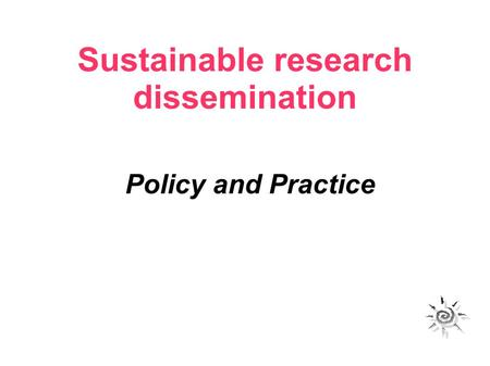 Sustainable research dissemination Policy and Practice.
