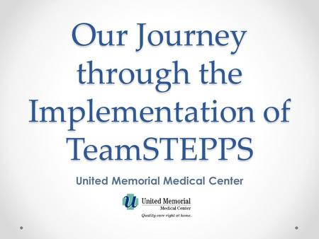 Our Journey through the Implementation of TeamSTEPPS United Memorial Medical Center.