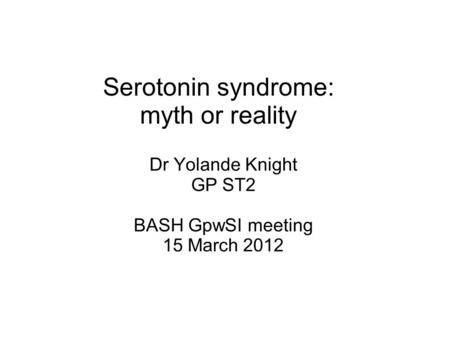 Serotonin syndrome: myth or reality Dr Yolande Knight GP ST2 BASH GpwSI meeting 15 March 2012.