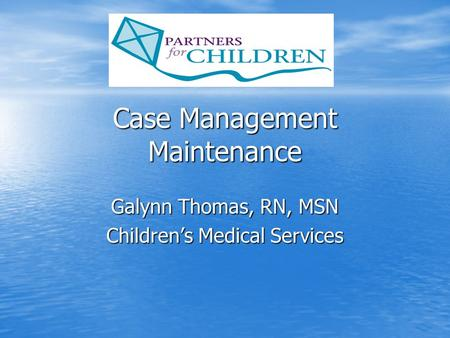 Case Management Maintenance Galynn Thomas, RN, MSN Children's Medical Services.