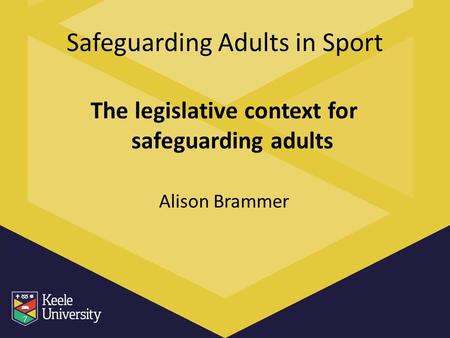 Safeguarding Adults in Sport The legislative context for safeguarding adults Alison Brammer.