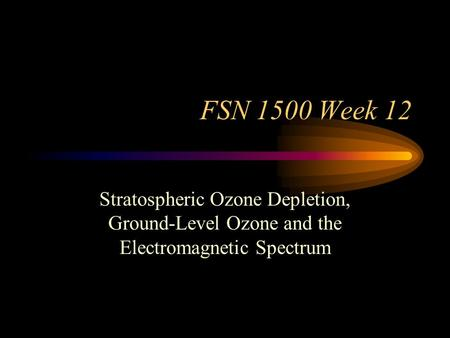 FSN 1500 Week 12 Stratospheric Ozone Depletion, Ground-Level Ozone and the Electromagnetic Spectrum.