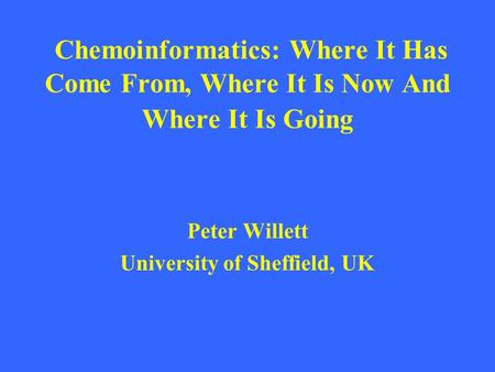 Chemoinformatics: Where It Has Come From, Where It Is Now And Where It Is Going Peter Willett University of Sheffield, UK.