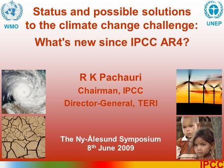 1 IPCC Status and possible solutions to the climate change challenge: What's new since IPCC AR4? WMO UNEP R K Pachauri Chairman, IPCC Director-General,