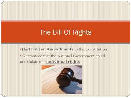 The First Ten Amendments to the Constitution Guaranteed that the National Government could not violate our individual rights The Bill Of Rights.