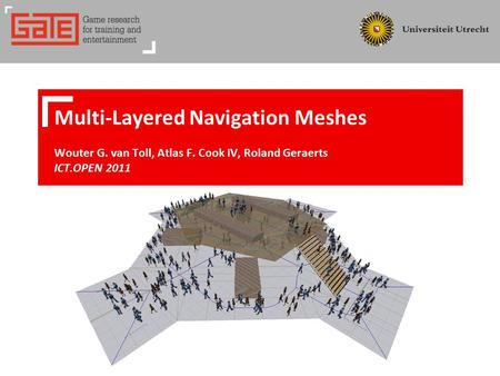 Multi-Layered Navigation Meshes Wouter G. van Toll, Atlas F. Cook IV, Roland Geraerts ICT.OPEN 2011.