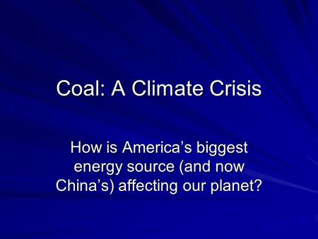 Coal: A Climate Crisis How is America's biggest energy source (and now China's) affecting our planet?