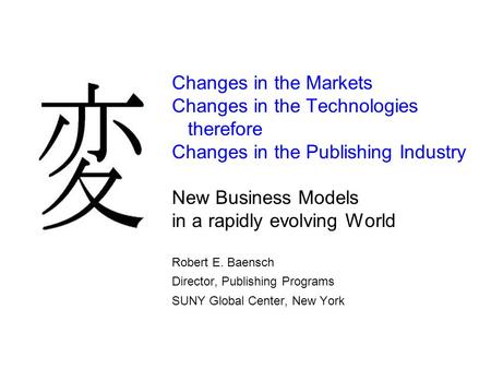 Changes in the Markets Changes in the Technologies therefore Changes in the Publishing Industry New Business Models in a rapidly evolving World Robert.