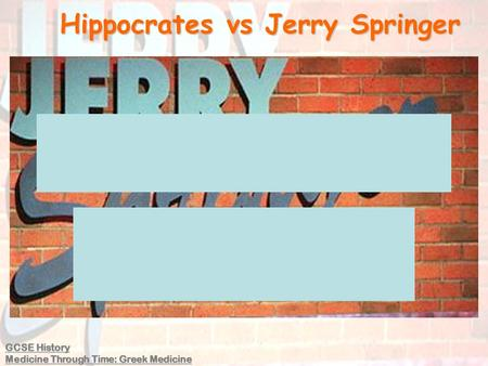 Hippocrates vs Jerry Springer GCSE History Medicine Through Time: Greek Medicine.