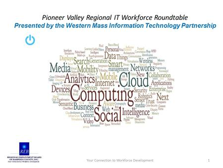 Pioneer Valley Regional IT Workforce Roundtable Presented by the Western Mass Information Technology Partnership Your Connection to Workforce Development1.