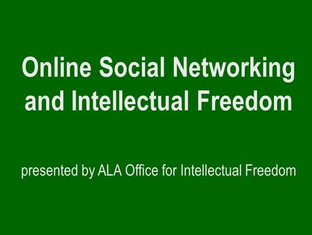 Online Social Networking and Intellectual Freedom presented by ALA Office for Intellectual Freedom.