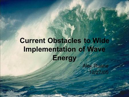 Current Obstacles to Wide Implementation of Wave Energy Alex Ruane 10/27/05.