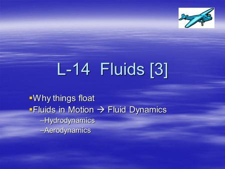 L-14 Fluids [3]  Why things float  Fluids in Motion  Fluid Dynamics –Hydrodynamics –Aerodynamics.