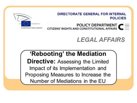 DIRECTORATE GENERAL FOR INTERNAL POLICIES LEGAL AFFAIRS 'Rebooting' the Mediation Directive: Assessing the Limited Impact of its Implementation and Proposing.